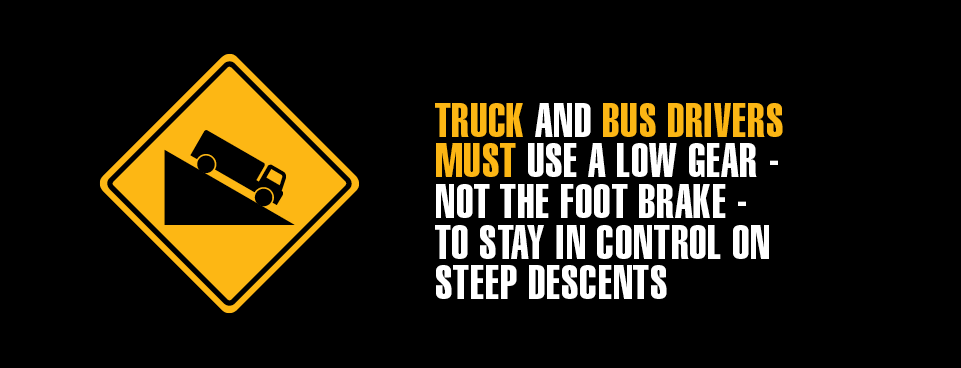 Trucks and bus drivers must use a low gear, not the foot brake, to stay in control on steep descents.